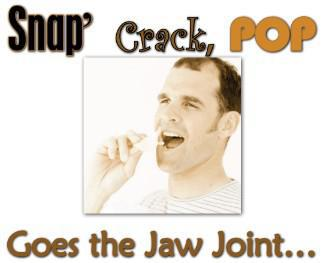 Snap, Crack, Pop Goes the Jaw